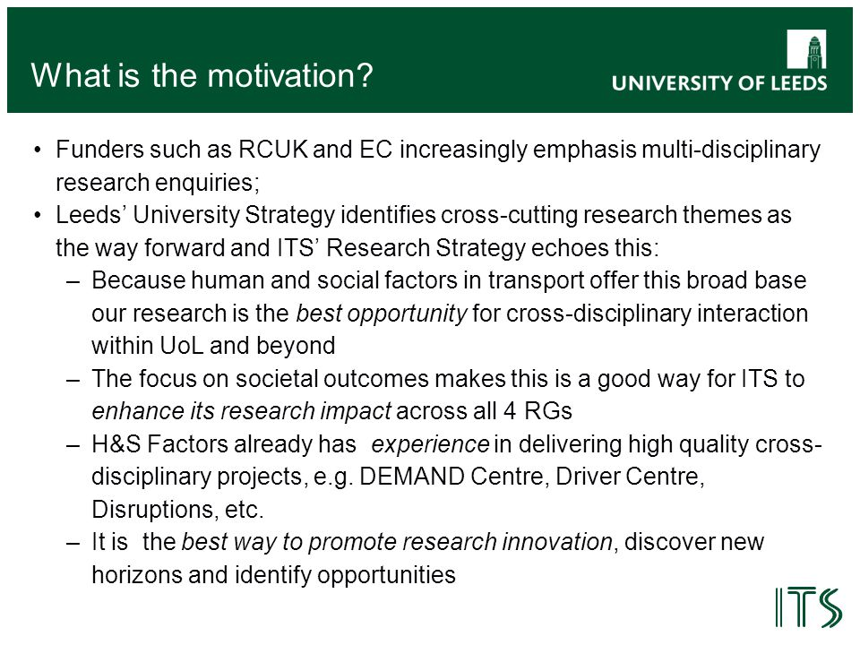 What is the motivation? Funders such as RCUK and EC increasingly emphasis multi-disciplinary research enquiries; Leeds' University Strategy identifies