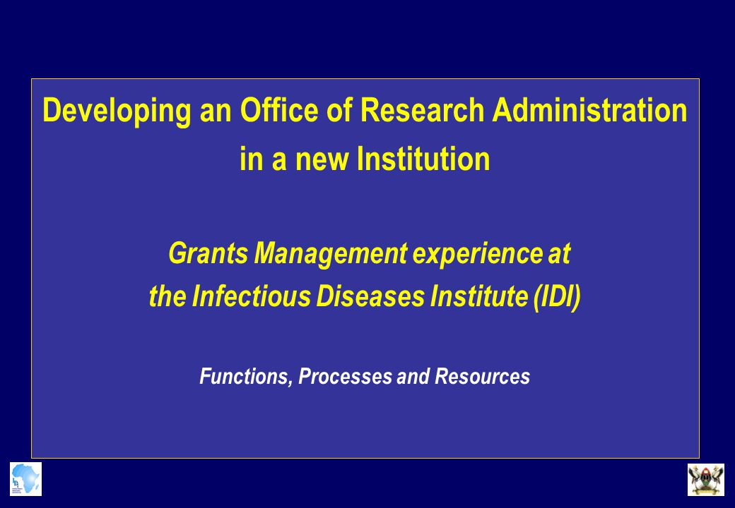 Developing an Office of Research Administration in a new Institution Grants Management experience at the Infectious Diseases Institute (IDI) Functions, Processes and Resources