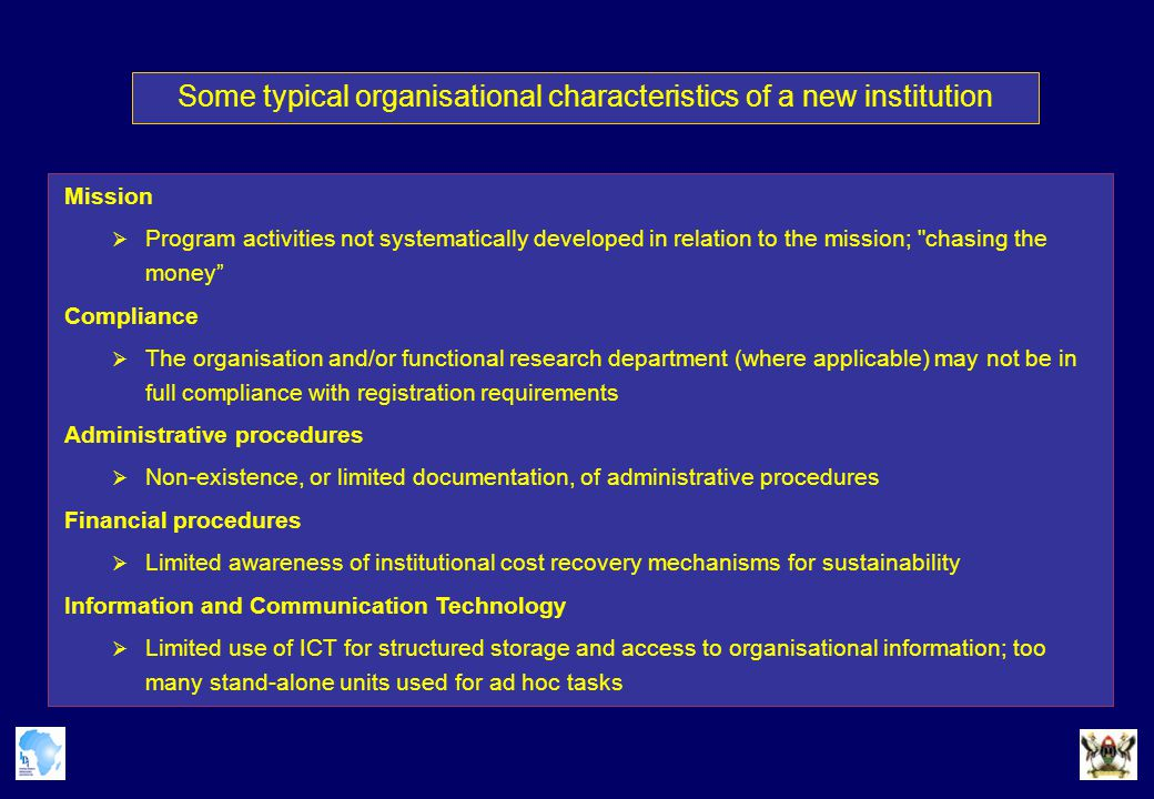 Some typical organisational characteristics of a new institution Mission  Program activities not systematically developed in relation to the mission; chasing the money Compliance  The organisation and/or functional research department (where applicable) may not be in full compliance with registration requirements Administrative procedures  Non-existence, or limited documentation, of administrative procedures Financial procedures  Limited awareness of institutional cost recovery mechanisms for sustainability Information and Communication Technology  Limited use of ICT for structured storage and access to organisational information; too many stand-alone units used for ad hoc tasks