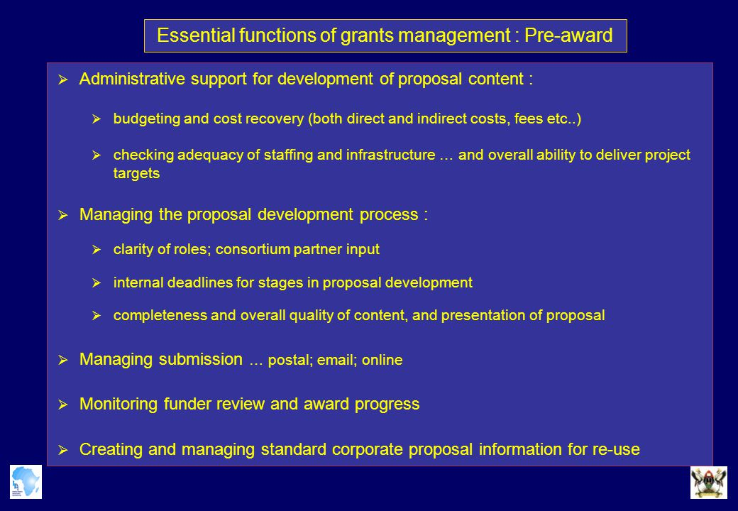 Essential functions of grants management : Pre-award  Administrative support for development of proposal content :  budgeting and cost recovery (both direct and indirect costs, fees etc..)  checking adequacy of staffing and infrastructure … and overall ability to deliver project targets  Managing the proposal development process :  clarity of roles; consortium partner input  internal deadlines for stages in proposal development  completeness and overall quality of content, and presentation of proposal  Managing submission … postal; email; online  Monitoring funder review and award progress  Creating and managing standard corporate proposal information for re-use