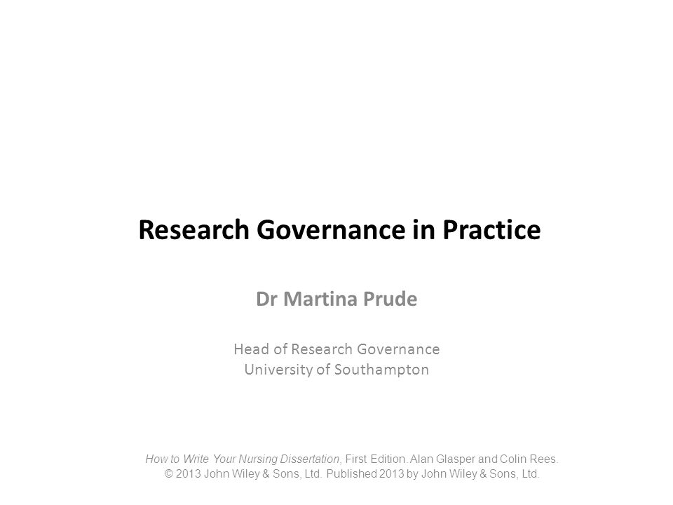 Research Governance in Practice Dr Martina Prude Head of Research Governance University of Southampton How to Write Your Nursing Dissertation, First E