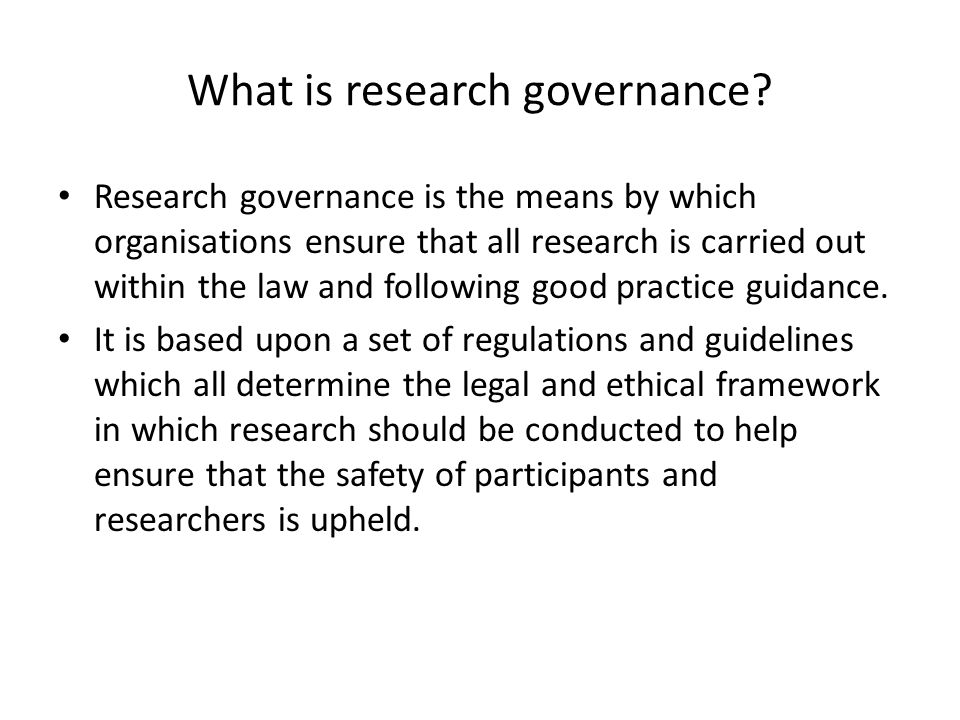 What is research governance? Research governance is the means by which organisations ensure that all research is carried out within the law and follow
