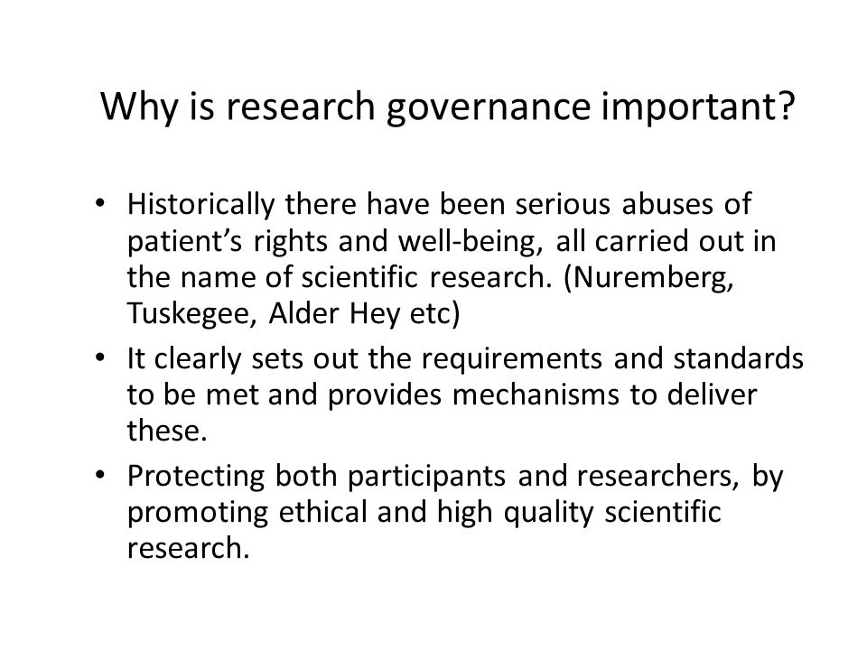 Why is research governance important? Historically there have been serious abuses of patient's rights and well-being, all carried out in the name of s