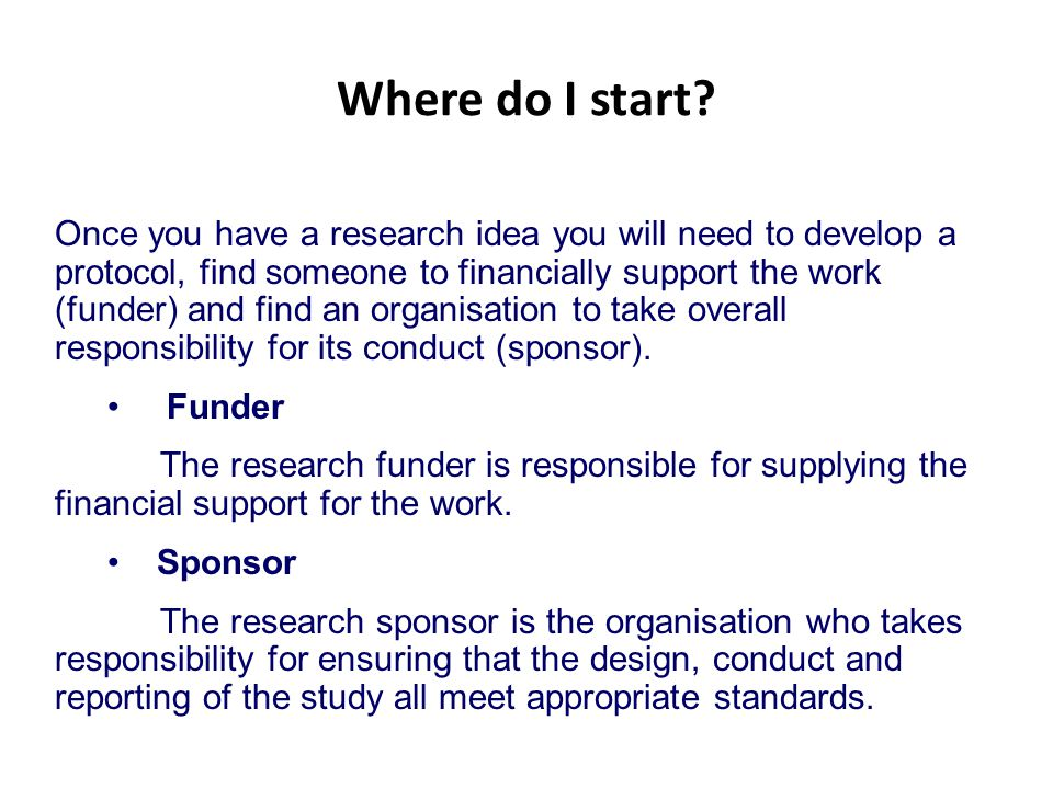 Where do I start? Once you have a research idea you will need to develop a protocol, find someone to financially support the work (funder) and find an