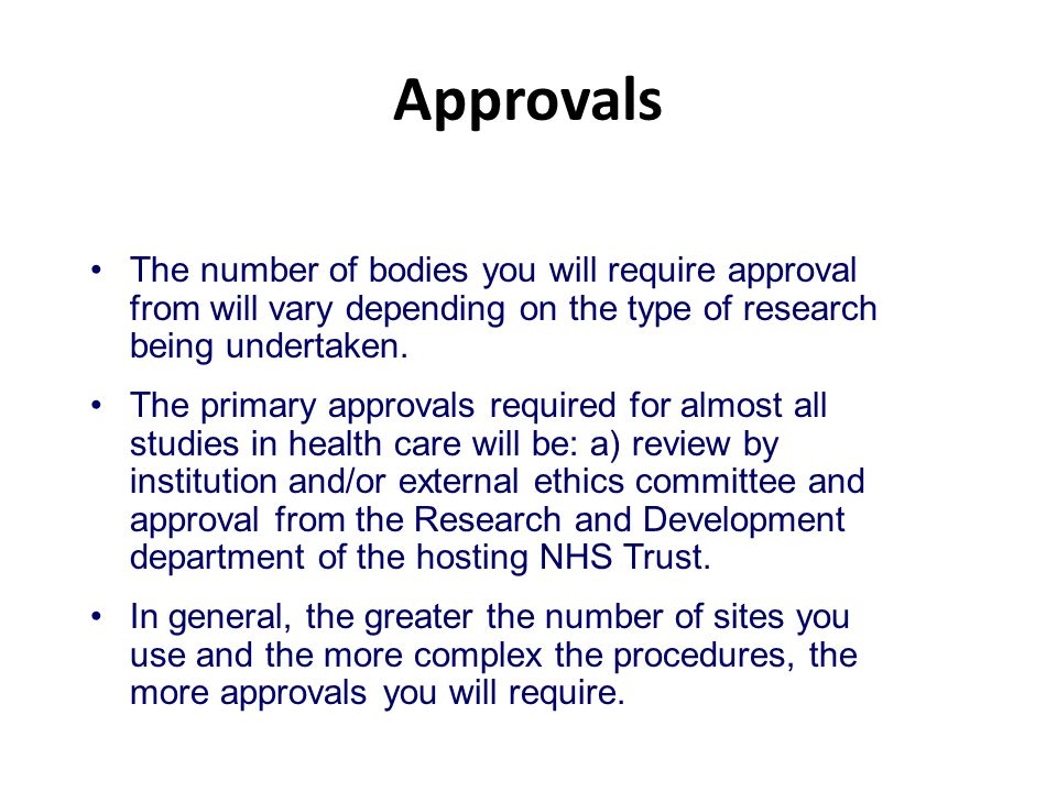 Approvals The number of bodies you will require approval from will vary depending on the type of research being undertaken. The primary approvals requ