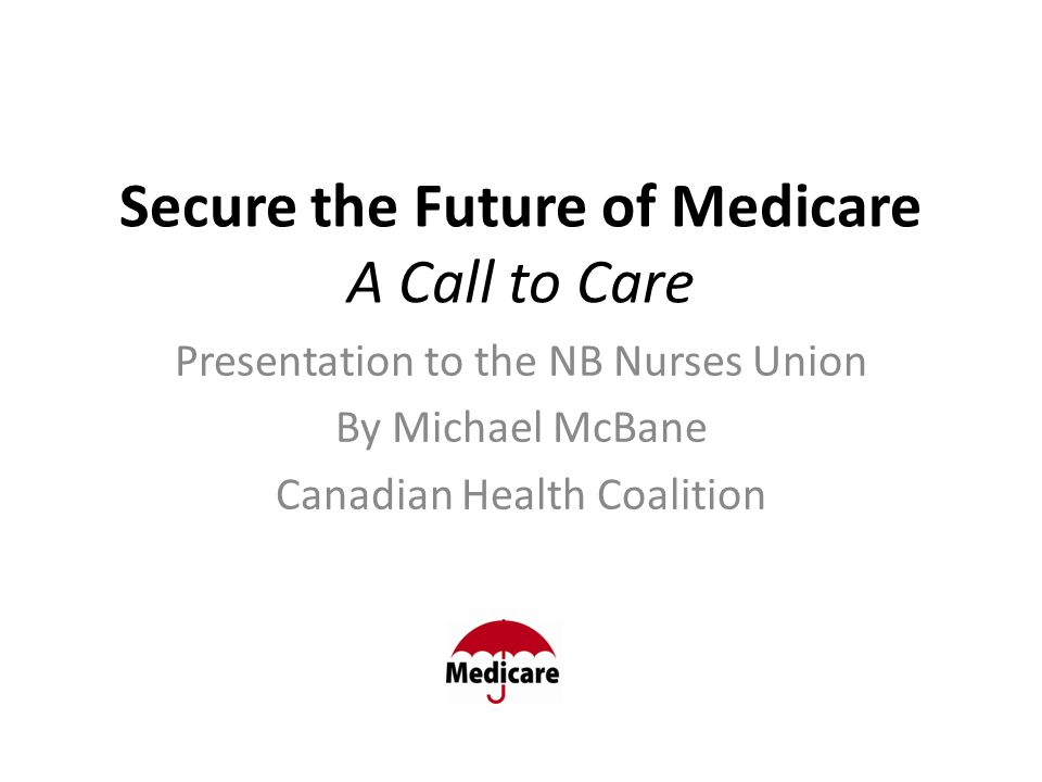 Secure the Future of Medicare A Call to Care Presentation to the NB Nurses Union By Michael McBane Canadian Health Coalition