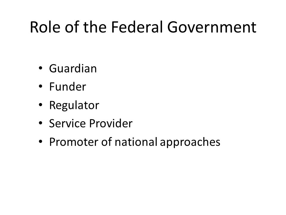 Role of the Federal Government Guardian Funder Regulator Service Provider Promoter of national approaches