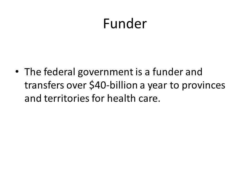 Funder The federal government is a funder and transfers over $40-billion a year to provinces and territories for health care.