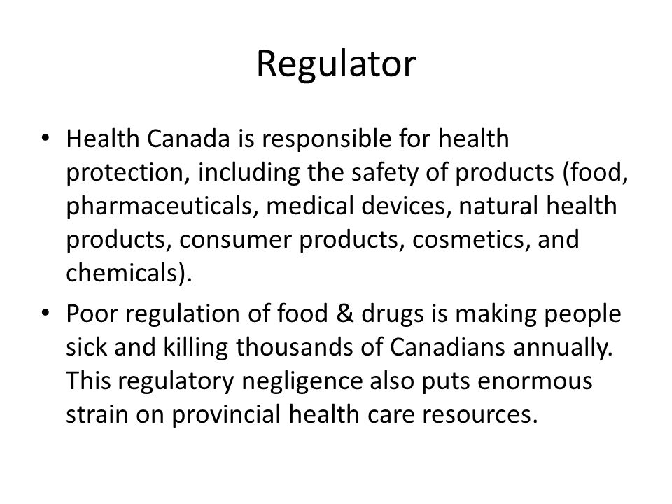 Regulator Health Canada is responsible for health protection, including the safety of products (food, pharmaceuticals, medical devices, natural health products, consumer products, cosmetics, and chemicals).