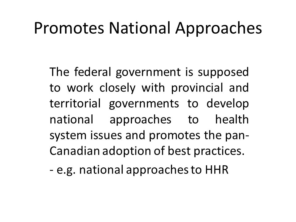 Promotes National Approaches The federal government is supposed to work closely with provincial and territorial governments to develop national approaches to health system issues and promotes the pan- Canadian adoption of best practices.
