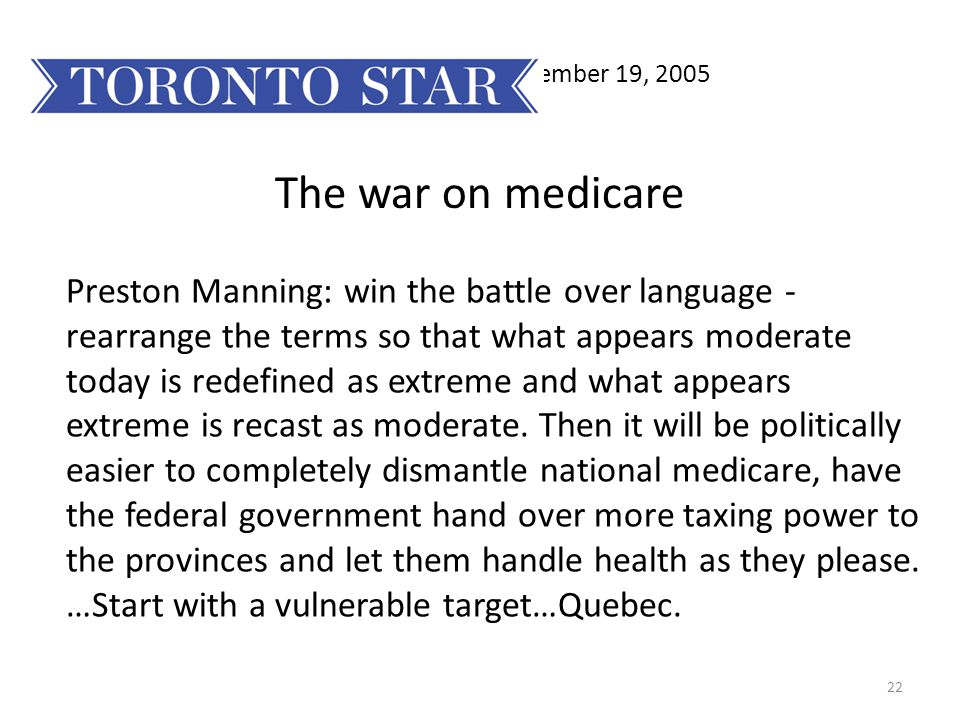 22 November 19, 2005 The war on medicare Preston Manning: win the battle over language - rearrange the terms so that what appears moderate today is redefined as extreme and what appears extreme is recast as moderate.