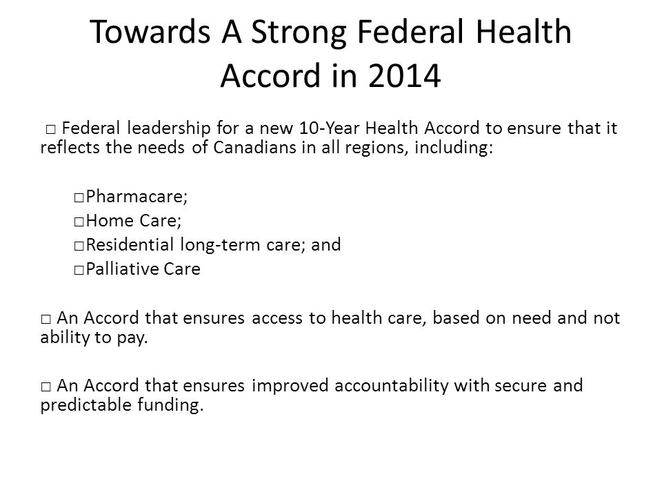 Towards A Strong Federal Health Accord in 2014 □ Federal leadership for a new 10-Year Health Accord to ensure that it reflects the needs of Canadians in all regions, including: □Pharmacare; □Home Care; □Residential long-term care; and □Palliative Care □ An Accord that ensures access to health care, based on need and not ability to pay.