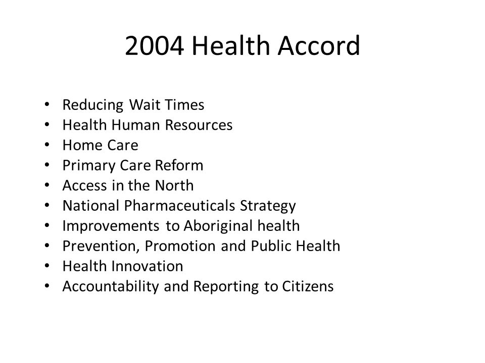 2004 Health Accord Reducing Wait Times Health Human Resources Home Care Primary Care Reform Access in the North National Pharmaceuticals Strategy Improvements to Aboriginal health Prevention, Promotion and Public Health Health Innovation Accountability and Reporting to Citizens