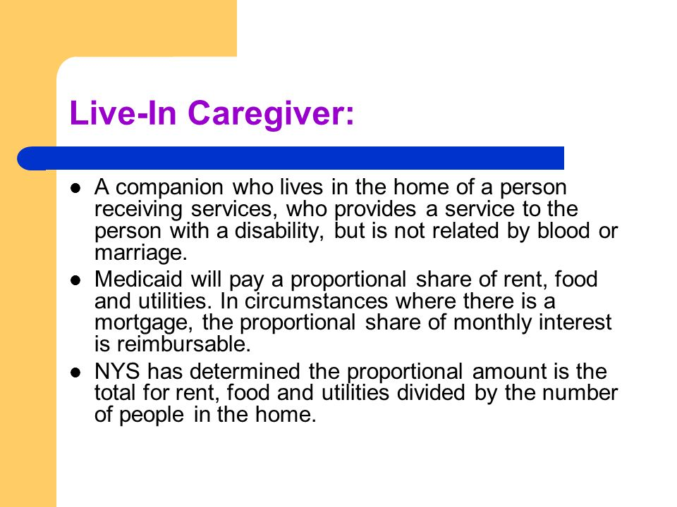 Live-In Caregiver: A companion who lives in the home of a person receiving services, who provides a service to the person with a disability, but is not related by blood or marriage.