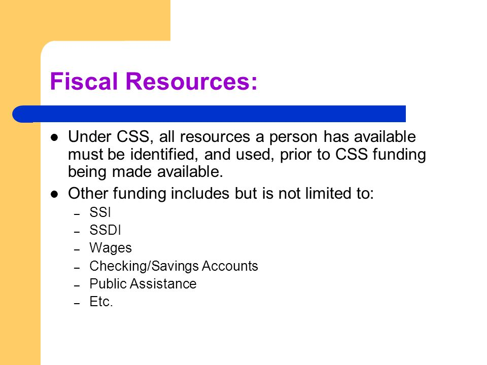 Fiscal Resources: Under CSS, all resources a person has available must be identified, and used, prior to CSS funding being made available.