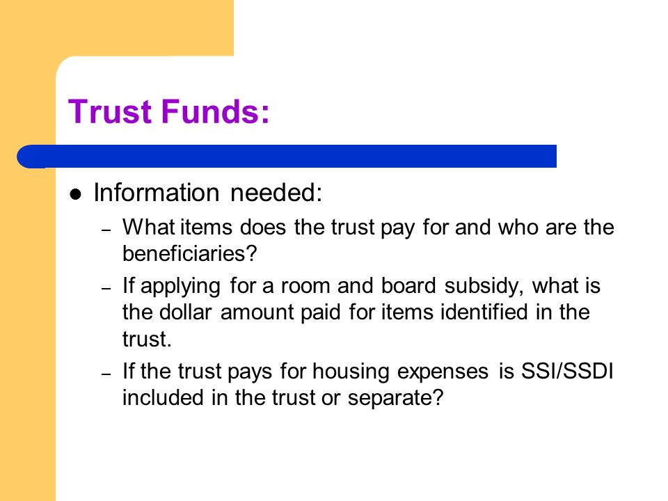 Trust Funds: Information needed: – What items does the trust pay for and who are the beneficiaries.