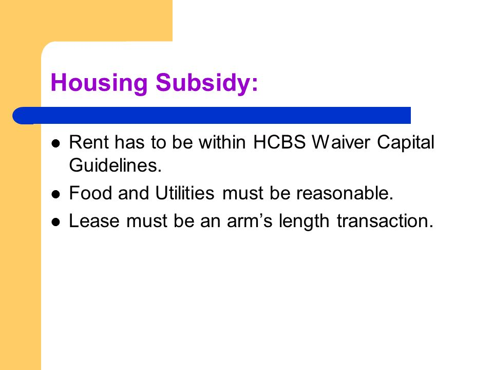 Housing Subsidy: Rent has to be within HCBS Waiver Capital Guidelines.