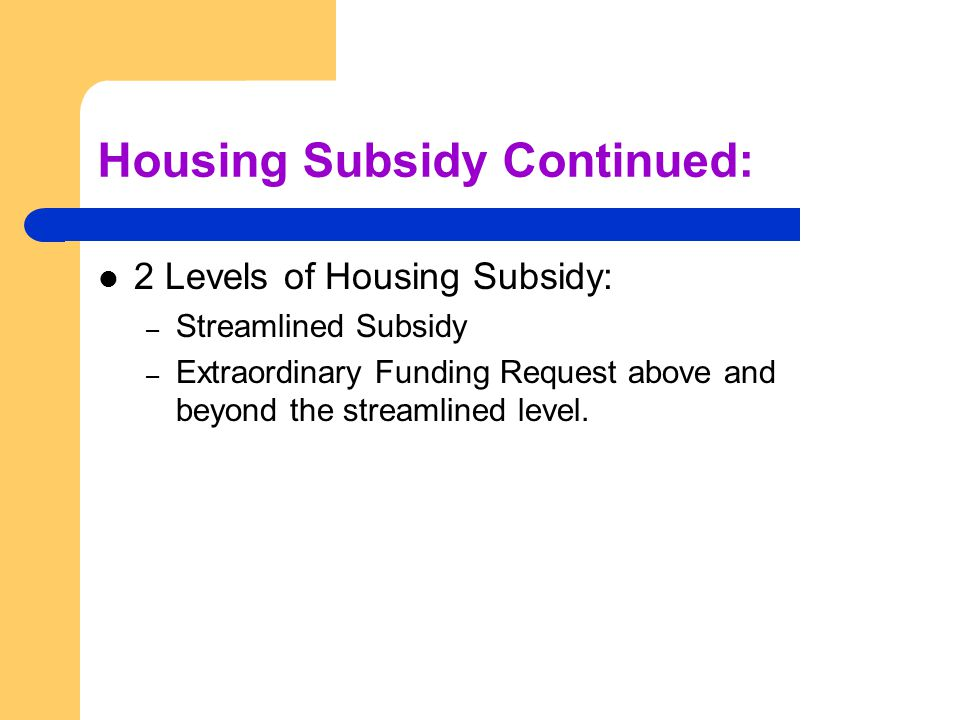 Housing Subsidy Continued: 2 Levels of Housing Subsidy: – Streamlined Subsidy – Extraordinary Funding Request above and beyond the streamlined level.