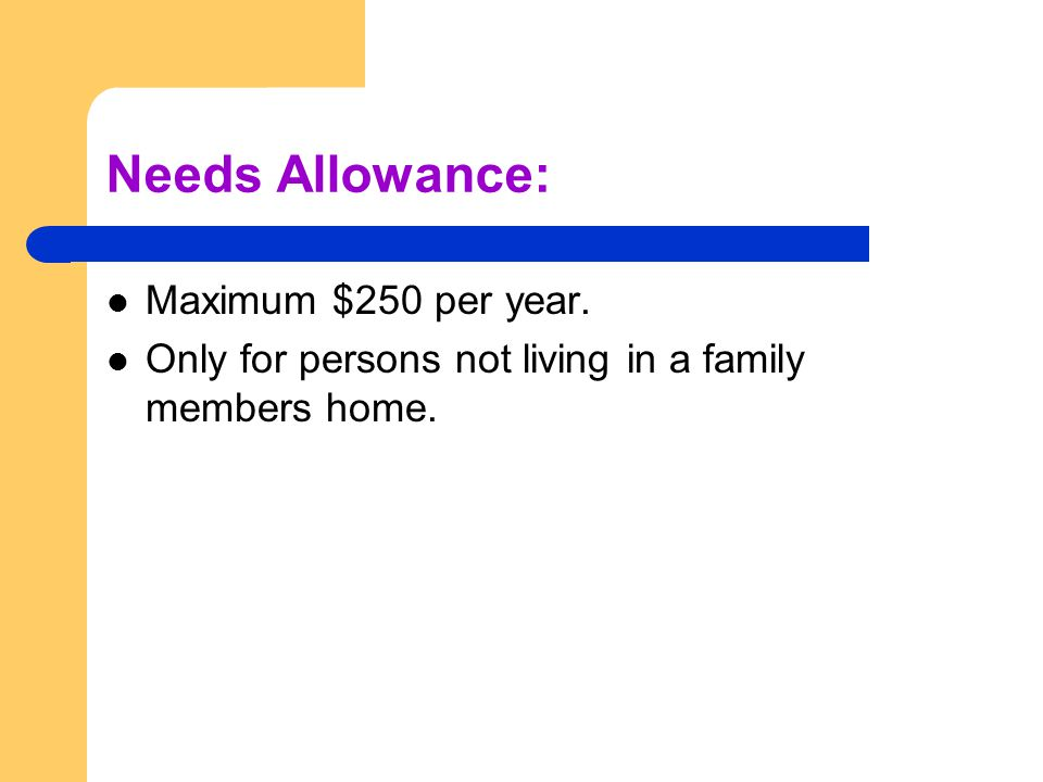 Needs Allowance: Maximum $250 per year. Only for persons not living in a family members home.