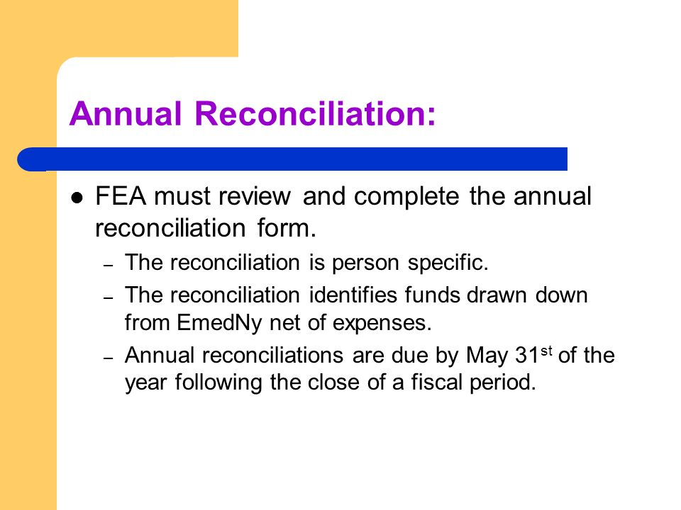 Annual Reconciliation: FEA must review and complete the annual reconciliation form.