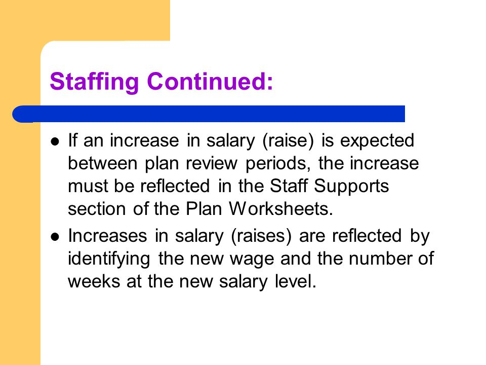 Staffing Continued: If an increase in salary (raise) is expected between plan review periods, the increase must be reflected in the Staff Supports section of the Plan Worksheets.