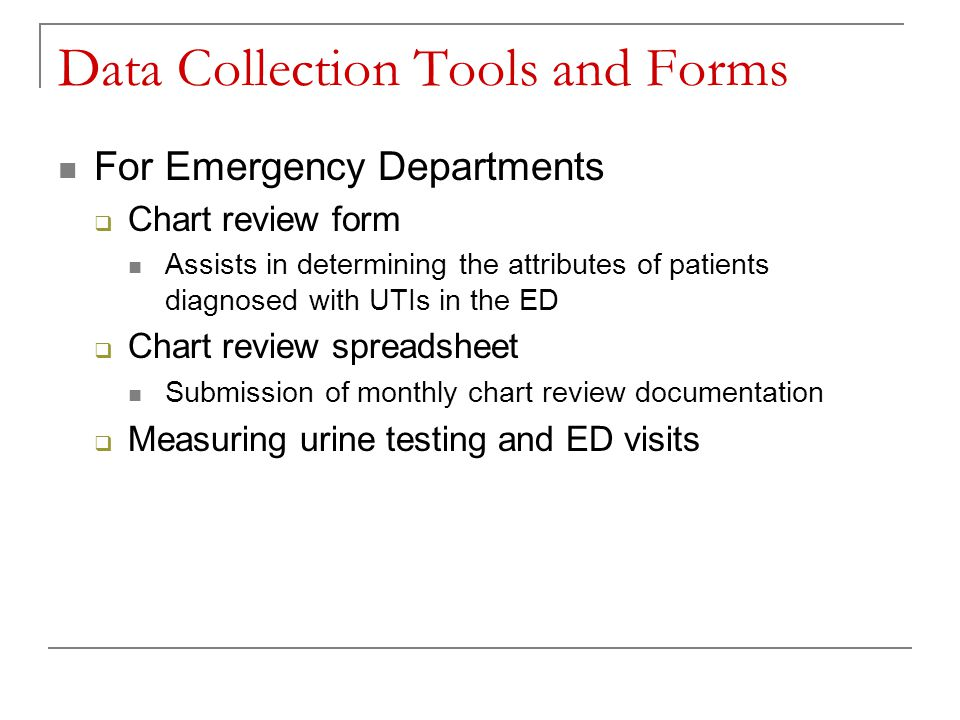 Data Collection Tools and Forms For Emergency Departments  Chart review form Assists in determining the attributes of patients diagnosed with UTIs in the ED  Chart review spreadsheet Submission of monthly chart review documentation  Measuring urine testing and ED visits