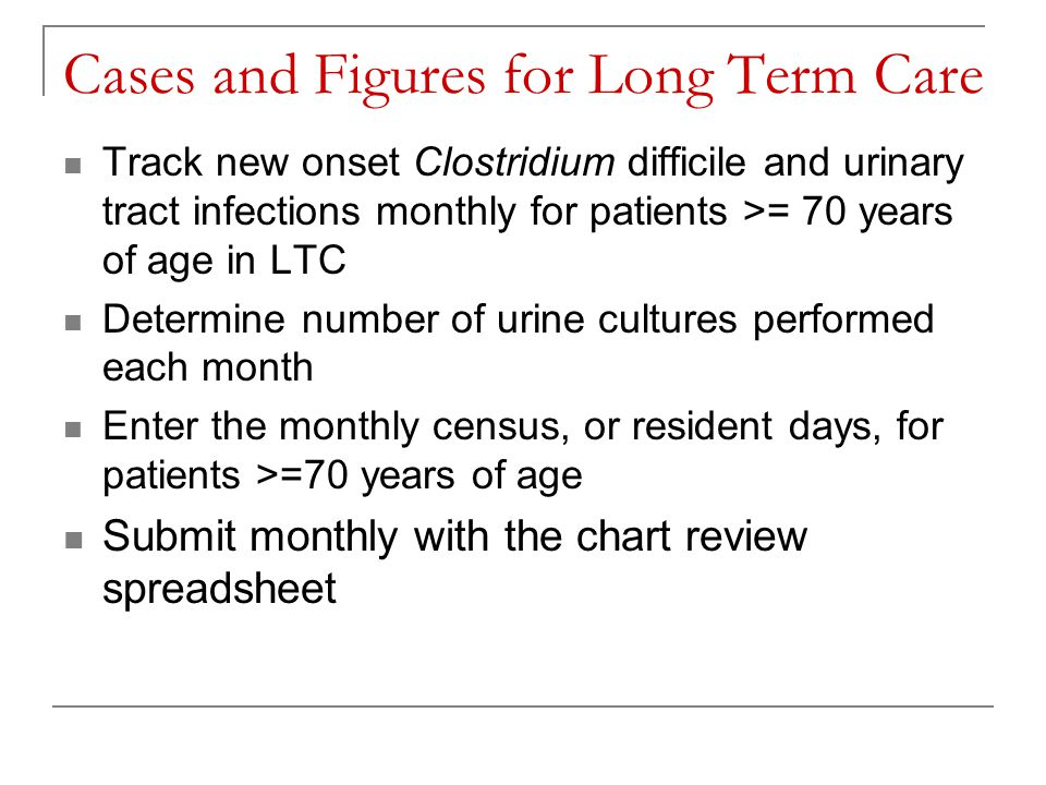 Cases and Figures for Long Term Care Track new onset Clostridium difficile and urinary tract infections monthly for patients >= 70 years of age in LTC Determine number of urine cultures performed each month Enter the monthly census, or resident days, for patients >=70 years of age Submit monthly with the chart review spreadsheet