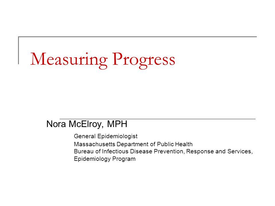 Measuring Progress Nora McElroy, MPH General Epidemiologist Massachusetts Department of Public Health Bureau of Infectious Disease Prevention, Response and Services, Epidemiology Program