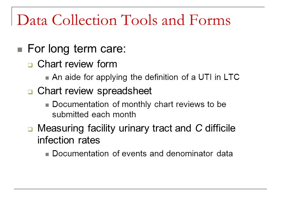Data Collection Tools and Forms For long term care:  Chart review form An aide for applying the definition of a UTI in LTC  Chart review spreadsheet Documentation of monthly chart reviews to be submitted each month  Measuring facility urinary tract and C difficile infection rates Documentation of events and denominator data