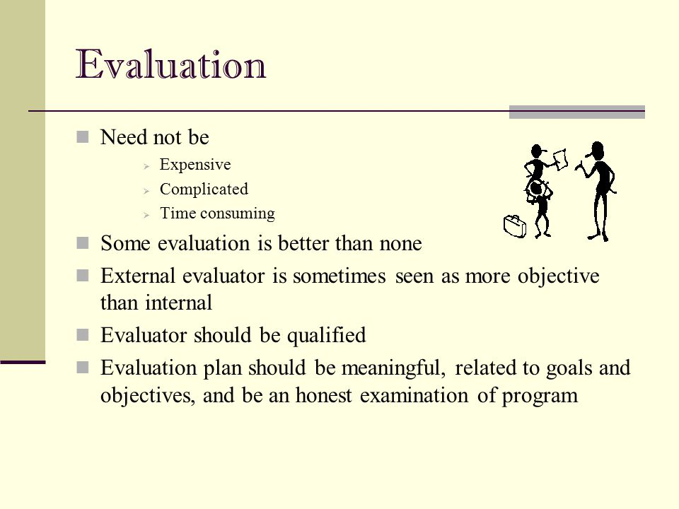 Evaluation Need not be  Expensive  Complicated  Time consuming Some evaluation is better than none External evaluator is sometimes seen as more obj