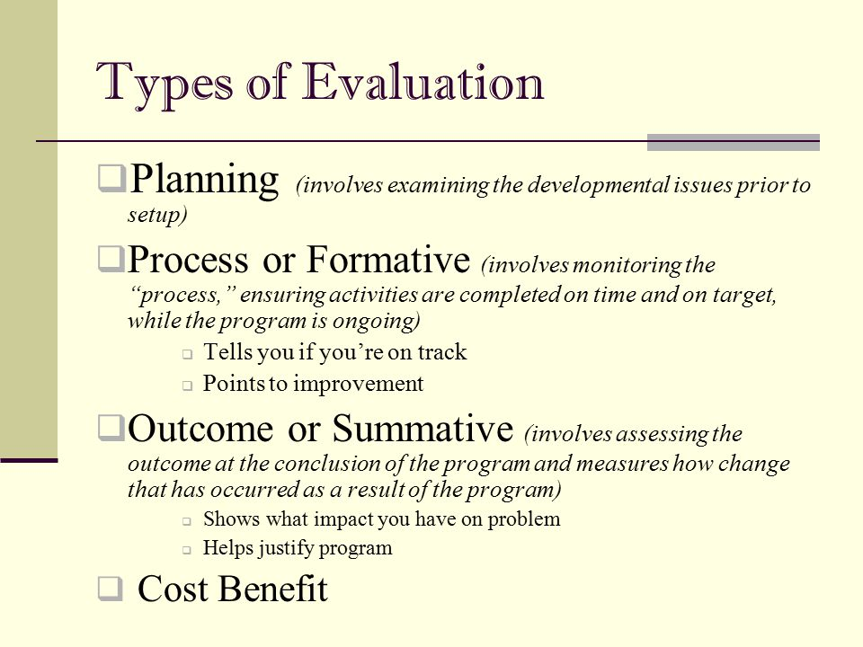 "Types of Evaluation  Planning (involves examining the developmental issues prior to setup)  Process or Formative (involves monitoring the ""process,"""