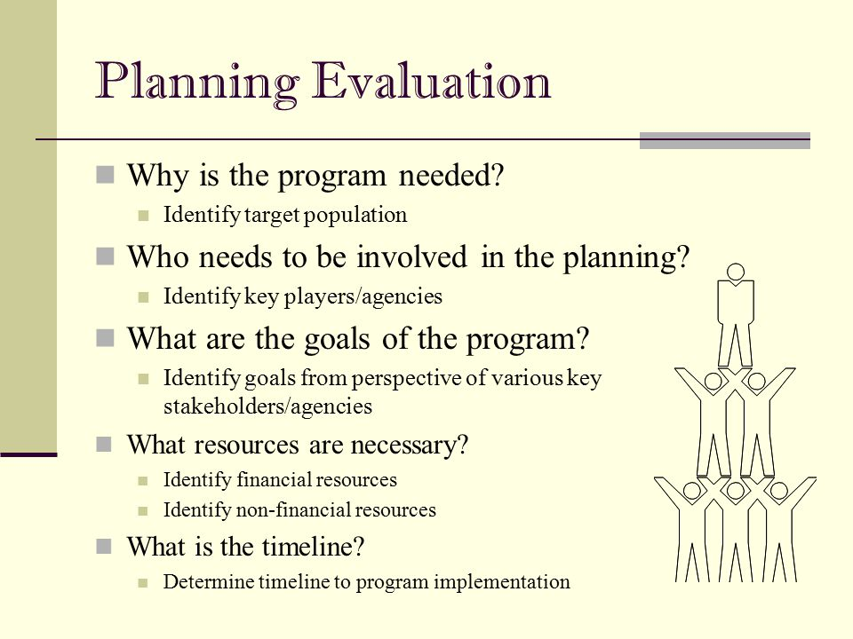 Planning Evaluation Why is the program needed? Identify target population Who needs to be involved in the planning? Identify key players/agencies What