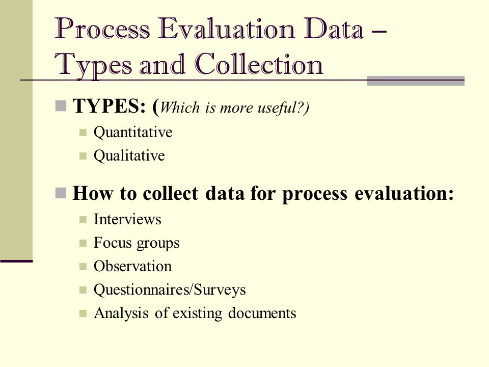 Process Evaluation Data – Types and Collection TYPES: ( Which is more useful?) Quantitative Qualitative How to collect data for process evaluation: In