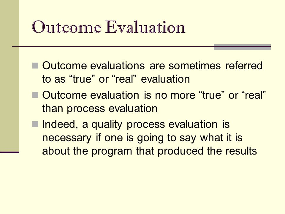 "Outcome Evaluation Outcome evaluations are sometimes referred to as ""true"" or ""real"" evaluation Outcome evaluation is no more ""true"" or ""real"" than pr"