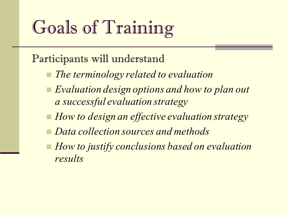 Goals of Training Participants will understand The terminology related to evaluation Evaluation design options and how to plan out a successful evalua