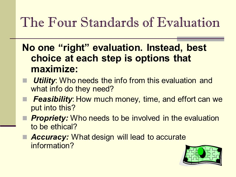 "The Four Standards of Evaluation No one ""right"" evaluation. Instead, best choice at each step is options that maximize: Utility: Who needs the info fr"