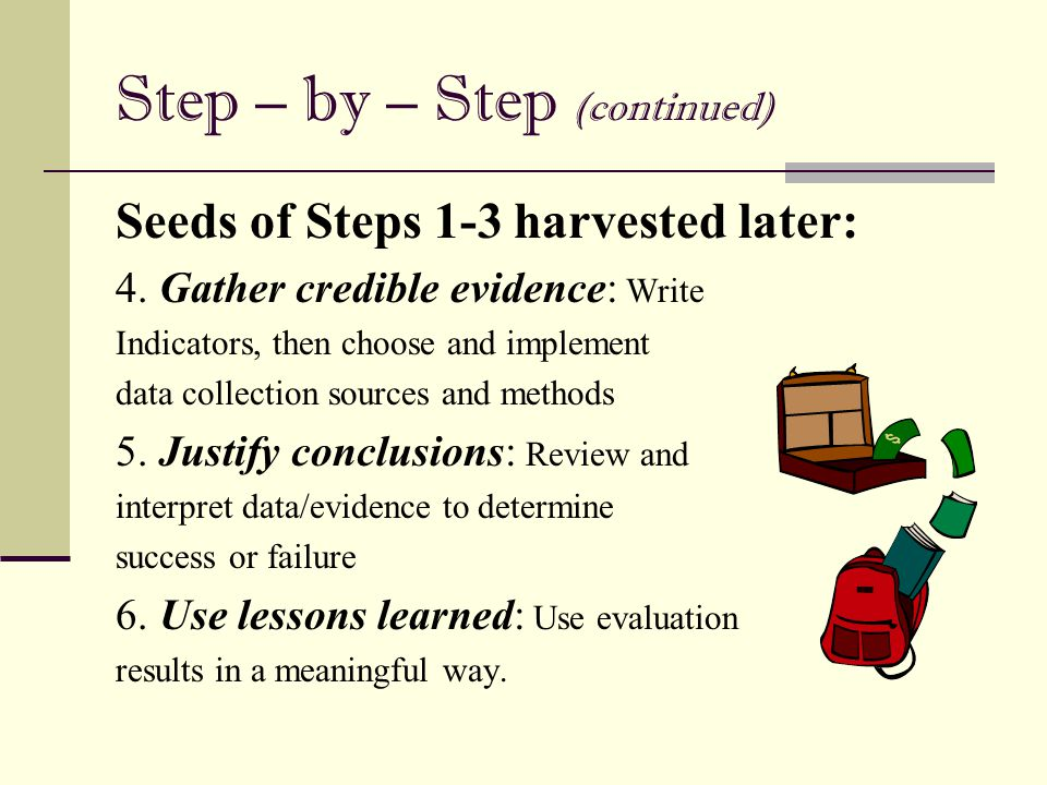 Step – by – Step (continued) Seeds of Steps 1-3 harvested later: 4. Gather credible evidence: Write Indicators, then choose and implement data collect