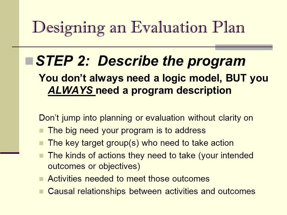 Designing an Evaluation Plan STEP 2: Describe the program You don't always need a logic model, BUT you ALWAYS need a program description Don't jump in