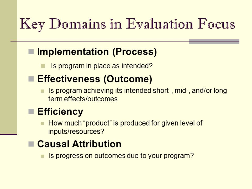 Key Domains in Evaluation Focus Implementation (Process) Is program in place as intended? Effectiveness (Outcome) Is program achieving its intended sh