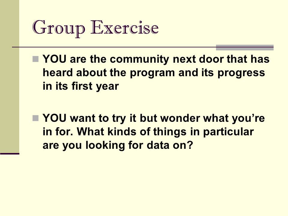 Group Exercise YOU are the community next door that has heard about the program and its progress in its first year YOU want to try it but wonder what
