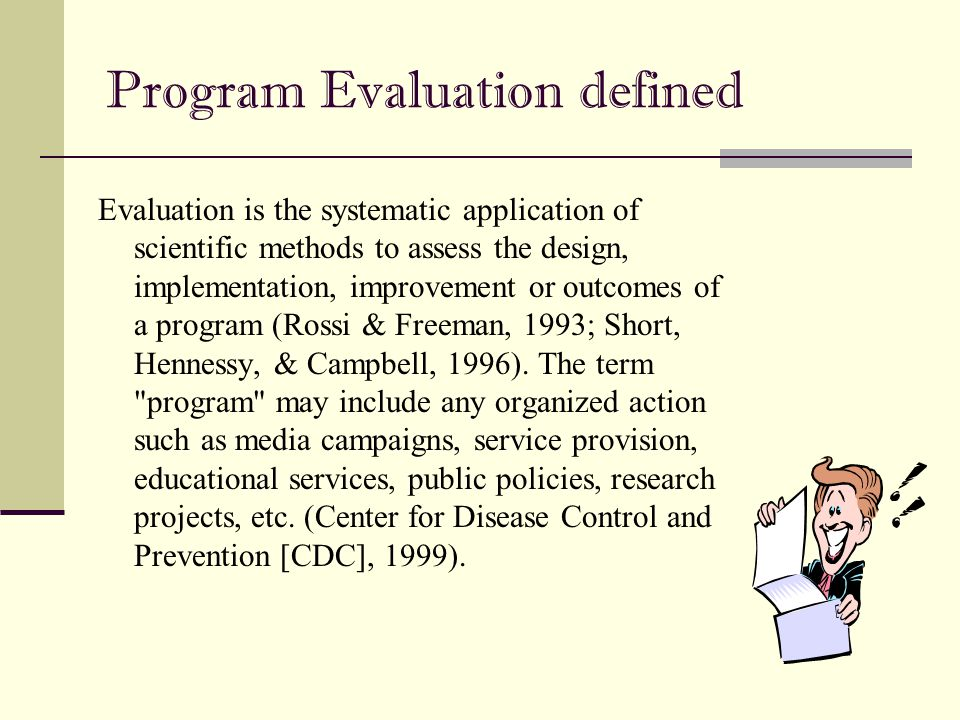 Program Evaluation defined Evaluation is the systematic application of scientific methods to assess the design, implementation, improvement or outcome