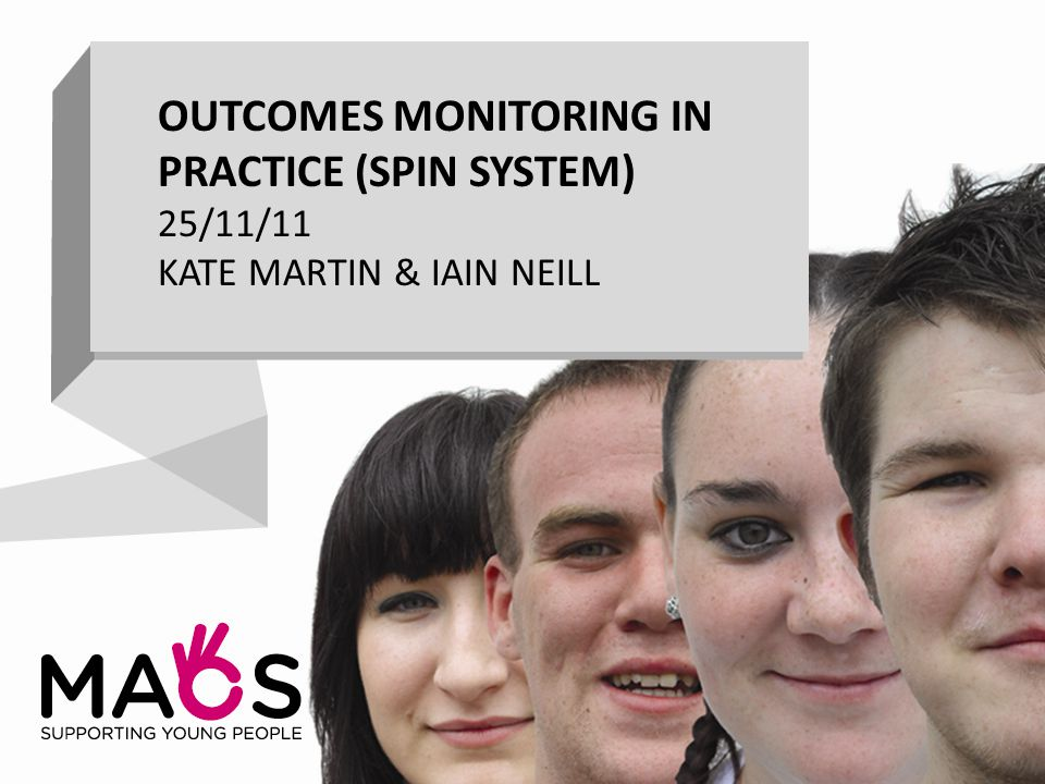 OUTCOMES MONITORING IN PRACTICE (SPIN SYSTEM) 25/11/11 KATE MARTIN & IAIN NEILL