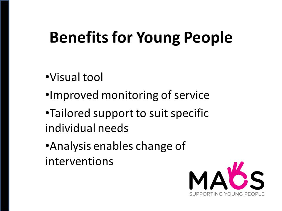 Benefits for Young People Visual tool Improved monitoring of service Tailored support to suit specific individual needs Analysis enables change of interventions