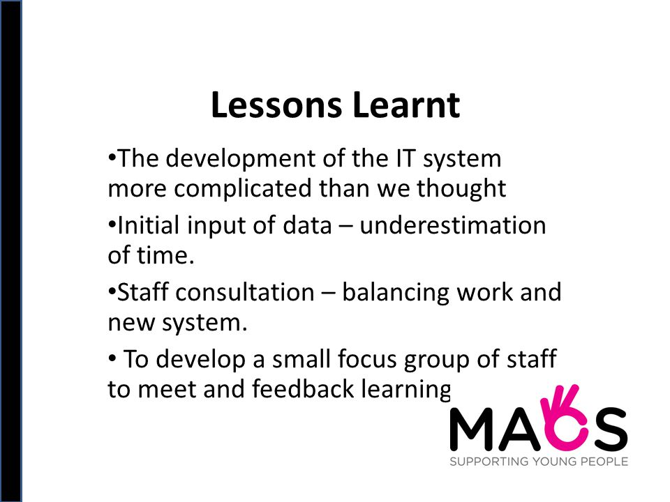 Lessons Learnt The development of the IT system more complicated than we thought Initial input of data – underestimation of time.