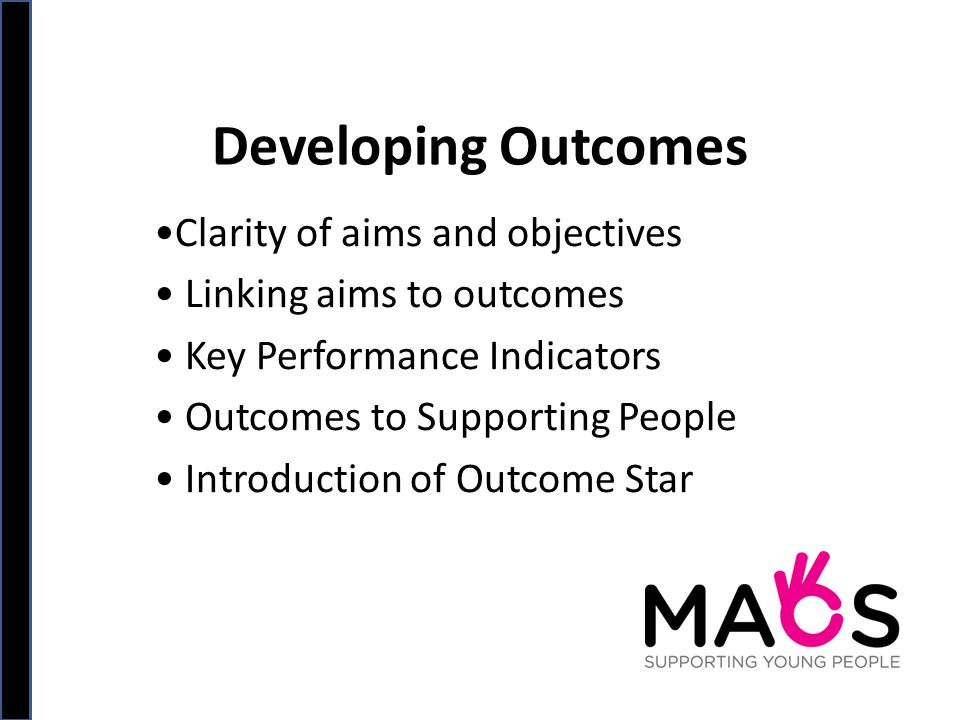 Developing Outcomes Clarity of aims and objectives Linking aims to outcomes Key Performance Indicators Outcomes to Supporting People Introduction of Outcome Star