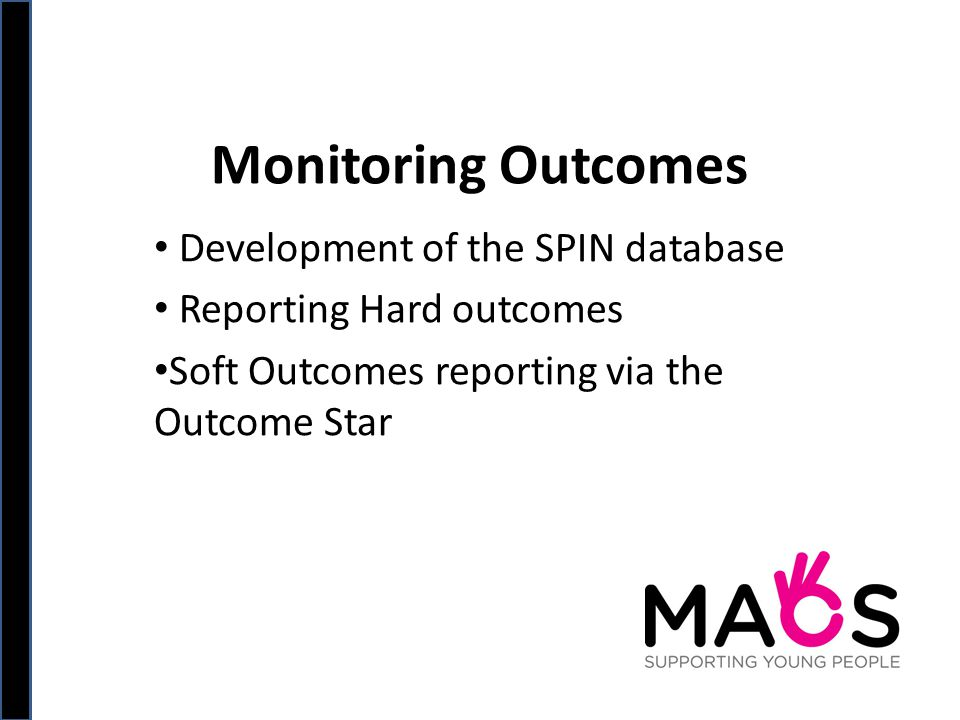 Monitoring Outcomes Development of the SPIN database Reporting Hard outcomes Soft Outcomes reporting via the Outcome Star