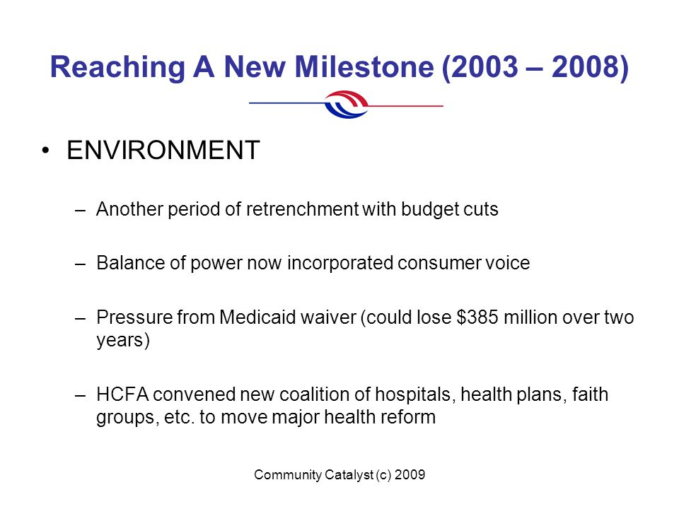 Community Catalyst (c) 2009 Reaching A New Milestone (2003 – 2008) ENVIRONMENT –Another period of retrenchment with budget cuts –Balance of power now