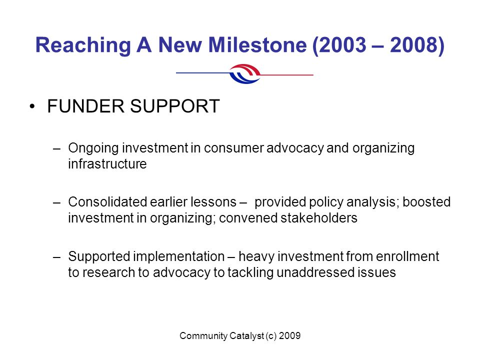 Community Catalyst (c) 2009 Reaching A New Milestone (2003 – 2008) FUNDER SUPPORT –Ongoing investment in consumer advocacy and organizing infrastructu