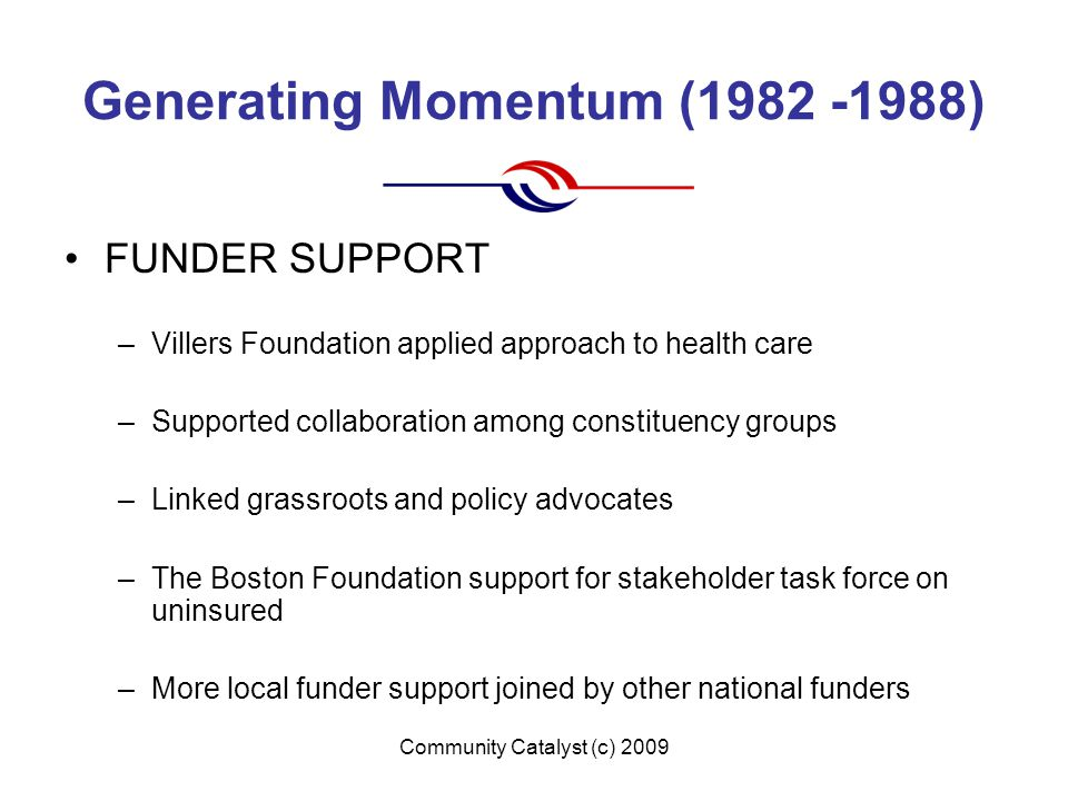 Community Catalyst (c) 2009 Generating Momentum (1982 -1988) FUNDER SUPPORT –Villers Foundation applied approach to health care –Supported collaboration among constituency groups –Linked grassroots and policy advocates –The Boston Foundation support for stakeholder task force on uninsured –More local funder support joined by other national funders
