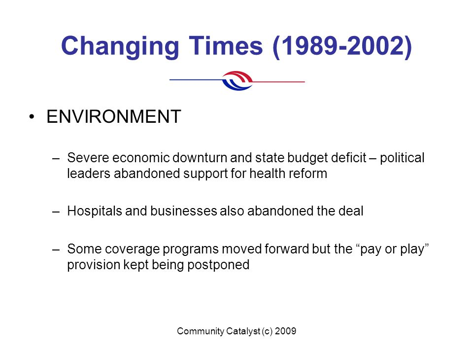 Community Catalyst (c) 2009 Changing Times (1989-2002) ENVIRONMENT –Severe economic downturn and state budget deficit – political leaders abandoned support for health reform –Hospitals and businesses also abandoned the deal –Some coverage programs moved forward but the pay or play provision kept being postponed